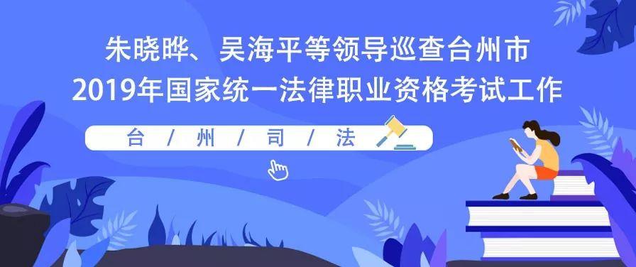 朱晓晔、吴海平等领导巡查台州市2019年国家统一法律职业资格考试工作